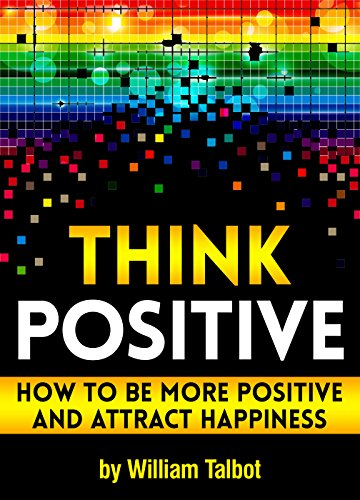 Think Positive: How to Be More Positive and Attract Happiness