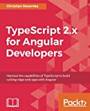 TypeScript 2.x for Angular Developers: Harness the capabilities of TypeScript to build cutting-edge web apps with Angular (English Edition)