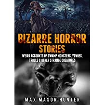 Bizarre Horror Stories: Weird Accounts Of Swamp Monsters, Yowies, Trolls & Other Strange Creatures (Unexplained Encounters Book 2)