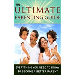 Parenting: The Ultimate Parenting Guide – Everything You Need To Know To Become a Better Parent: Parenting, Parenting Guide, Parenting Books, Children, Teenagers
