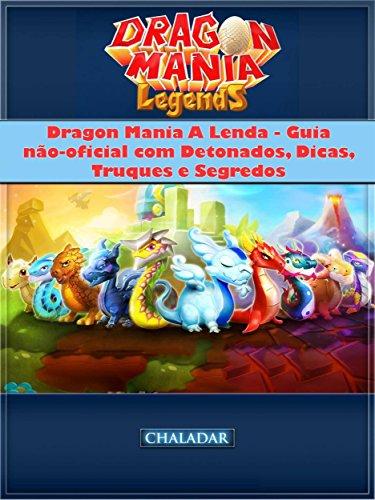 Dragon Mania A Lenda - Guia Não-Oficial Com Detonados, Dicas, Truques E Segredos (Portuguese Edition) por Joshua Abbott