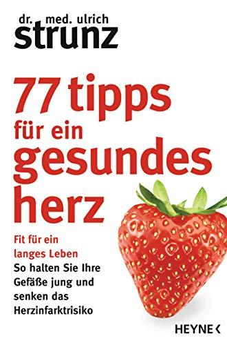 77 Tipps für ein gesundes Herz: Fit für ein langes Leben - So halten Sie Ihre Gefäße jung und senken das Herzinfarktrisiko