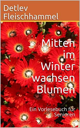 Mitten im Winter wachsen Blumen: Ein Vorlesebuch für Senioren