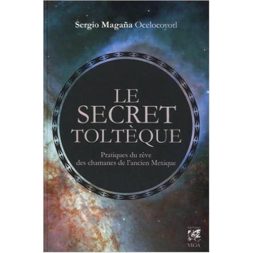 Le secret toltèque : Pratique du rêve des chamans de l'ancien Mexique de Sergio Magana Ocelocoyolt ,Catherine Vaudrey (Traduction) ( 14 août 2015 )