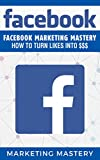 Facebook: Facebook Marketing Mastery – How To Turn Likes Into $$$ (Instagram,Twitter,LinkedIn,YouTube,Social Media Marketing,Snapchat,Facebook 5)