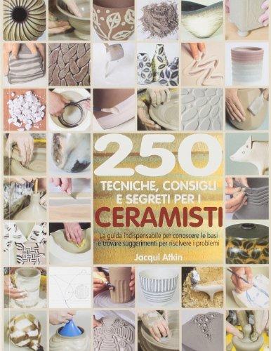 Duecenticinquanta tecniche, consigli, segreti per ceramisti
