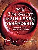 Wie The Secret mein Leben veränderte: Echte Menschen. Wahre Geschichten - Rhonda Byrne