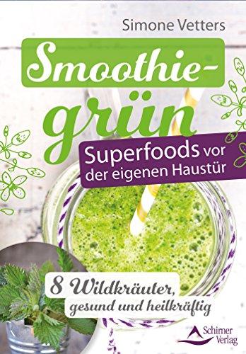 Smoothiegrün – Superfoods vor der eigenen Haustür- 8 Wildkräuter, gesund und heilkräftig