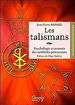 Les talismans - Psychologie et pouvoir des symboles protecteurs de Jean-Pierre Bayard