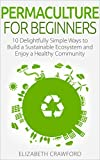 Permaculture: Permaculture for Beginners: 10 Simple Ways to Build a Sustainable Ecosystem and Enjoy a Healthy Community