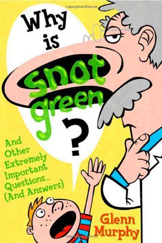 Why Is Snot Green?: And Other Extremely Important Questions (and Answers) by Glenn Murphy (2009-04-14)