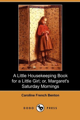 A Little Housekeeping Book for a Little Girl; Or, Margaret's Saturday Mornings (Dodo Press) by Caroline French Benton (2010-03-19)