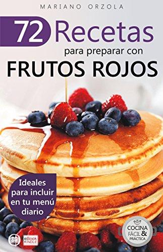 72 RECETAS PARA PREPARAR CON FRUTOS ROJOS: Ideales para incluir en tu menú diario (Colección Cocina Fácil & Práctica  nº 16) por Mariano Orzola