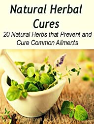 Natural Herbal Cures: 20 Natural Herbs that Prevent and Cure Common Ailments: (herbal remedies, natural remedies, herbs, Herbal antibiotics, Healing) (English Edition)