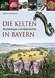 Die Kelten in Bayern: Archäologie und Geschichte (Archäologie in Bayern) - Markus Schußmann