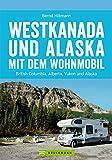 Westkanada und Alaska mit dem Wohnmobil: Der Reiseführer von Vancouver und Calgary bis nach Yukon und Alaska mit Highlights wie Nationalparks Banff und ... der Alaska Highway (Wohnmobil-Reiseführer)
