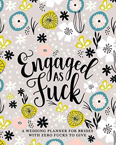 Engaged as Fuck: A Wedding Planner for Brides with Zero Fucks to Give: Organizer & Journal to Plan the Perfect Fucking Wedding