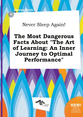 Never Sleep Again! the Most Dangerous Facts about the Art of Learning: An Inner Journey to Optimal Performance