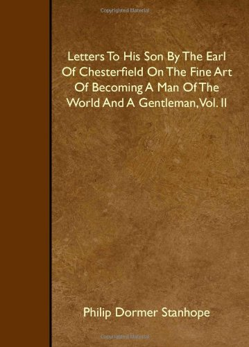Letters To His Son By The Earl Of Chesterfield On The Fine Art Of Becoming A Man Of The World And A Gentleman, Vol. II