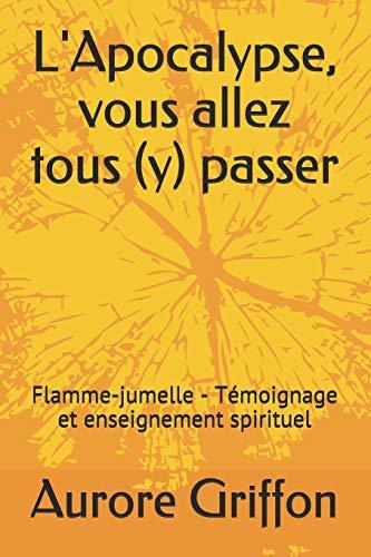 L'Apocalypse, vous allez tous (y) passer.: Flamme-jumelle - Témoignage et enseignement spirituel. par Aurore Griffon