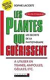 Les plantes qui guérissent - A utiliser en tisanes, ampoules, gélules, etc.