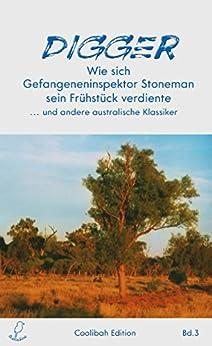 Digger: Wie sich Gefangeneninspektor Stoneman sein Frühstück verdiente ... und andere australische Klassiker (Coolibah Edition 3)