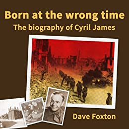 Born at the wrong time: the biography of Cyril James by [Foxton, Dave]