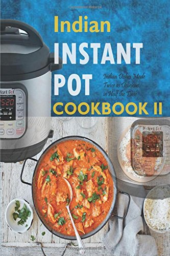 2: Indian Instant Pot Cookbook II: Indian Dishes Made Twice as Delicious in Half the Time