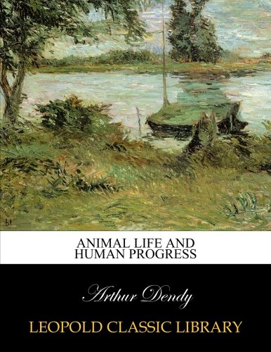 Animal life and human progress por Arthur Dendy