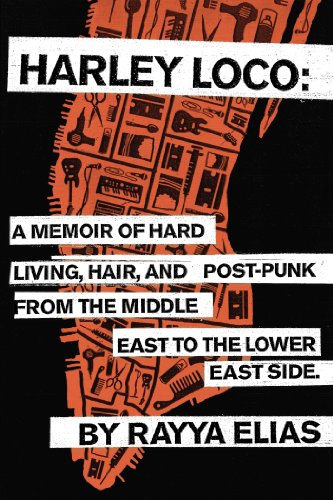Harley Loco: A Memoir of Hard Living, Hair, and Post-Punk, from the Middle East to the Lower East Side por Rayya Elias