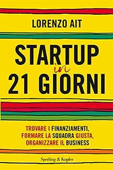 Startup in 21 giorni: Trovare i finanziamenti, formare la squadra giusta, organizzare il business di [Ait, Lorenzo]