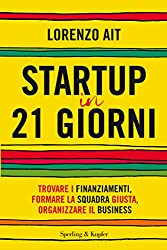 Startup in 21 giorni: Trovare i finanziamenti, formare la squadra giusta, organizzare il business