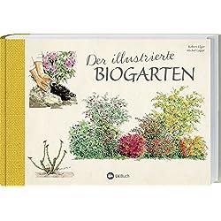 Der illustrierte Biogarten: 70 essentielle Tipps zur ökologischen Düngung, Kompostierung und Schädlingsbekämpfung.