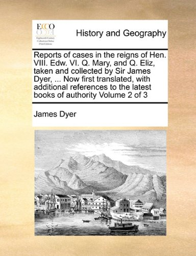 Reports of cases in the reigns of Hen. VIII. Edw. VI. Q. Mary, and Q. Eliz, taken and collected by Sir James Dyer. Now first translated, with the latest books of authority Volume 2 of 3