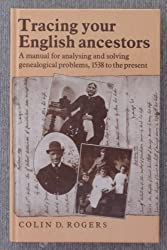 Tracing Your English Ancestors: A Manual for Analysing and Solving Genealogical Problems, 1538 to the Present by Colin D. Rogers (1989-08-01)