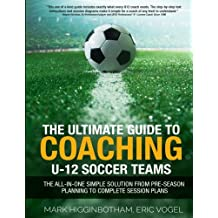 The Ultimate Guide to Coaching U-12 Soccer Teams: The All-in-One Simple Solution from Pre-Season Planning to Complete Session Plans