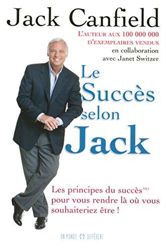 LE SUCCES SELON JACK - LES PRINCIPES DU SUCCES POUR VOUS RENDRE LA OU VOUS SOUHAITERIEZ ETRE par Jack Canfield