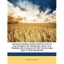 Instructions Chretiennes Sur Le Sacrement de Mariage: Avec Les Prieres de L'Eglise Et de L'Ecriture Qui y Ont Rapport