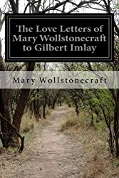 The Love Letters of Mary Wollstonecraft to Gilbert Imlay by Mary Wollstonecraft (2015-04-06)