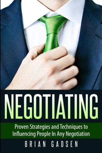 Negotiating: Proven Strategies and Techniques to Influencing People in Any Negotiation