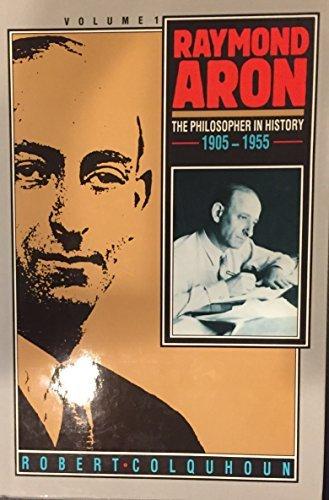 Raymond Aron - Volume 1: The Philosopher in History 1905 - 1955: The Philosopher in History, 1905-55 v. 1 by Robert F Colquhoun (1986-08-27)