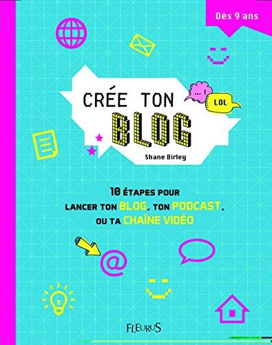 Crée ton blog : 10 étapes pour lancer ton blog, ton podcast ou ta chaîne vidéo / Shane Birley |