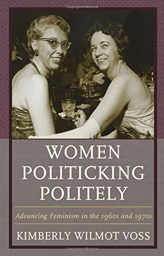 Women Politicking Politely: Advancing Feminism in the 1960s and 1970s (Women in American Political History)