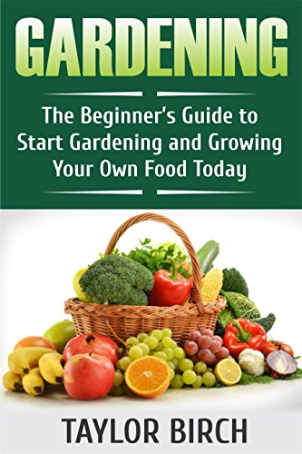 Gardening: The Beginner's Guide to Start Gardening and Growing Your Own Food Today