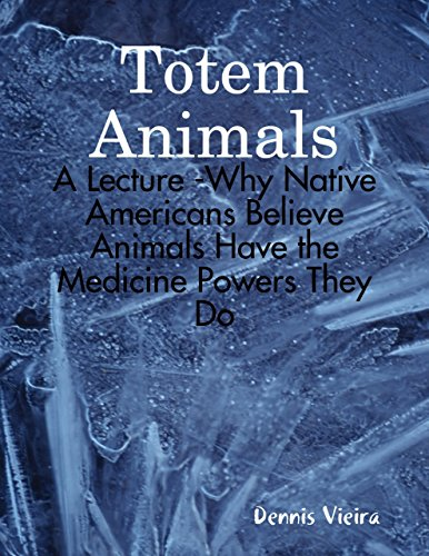 Totem Animals: A Lecture -Why Native Americans Believe Animals Have the Medicine Powers They Do (Native American Animal Totems)