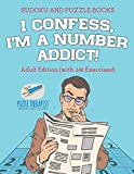 I Confess, I'm a Number Addict! Sudoku and Puzzle Books Adult Edition
