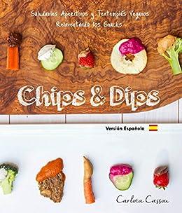 Chips & Dips (Español): Saludables Aperitivos y Tentempiés Veganos Reinventado los Snacks