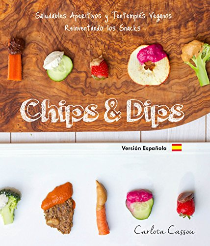 Chips & Dips (Español): Saludables Aperitivos y Tentempiés Veganos Reinventado los Snacks por Carlota Cassou