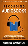 Recording Audiobooks: How Record Your Audiobook Narration For Audible, iTunes, & More! Sell More Books and Build Your Brand