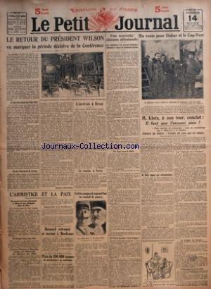 PETIT JOURNAL (LE) [No 20531] du 14/03/1919 - LE RETOUR DU PRESIDENT WILSON VA MARQUER LA PERIODE DECISIVE DE LA CONFERENCE PAR ETIENNE FOURNOL - L'ARRIVEE A BREST PAR M PELLETIER - L'ARMISTICE ET LA PAIX - BERNARD RETROUVE ET ECROUE A BORDEAUX - PRES DE 200000 TONNES DE MARCHANDISES EN SOUFFRANCE - COTTIN COMPARAIT AUJOURD'HUI EN CONSEIL DE GUERRE - UNE NOUVELLE CHICANE ALLEMANDE - EN ROUTE POUR DAKAR ET LE CAP-VERT - M KLOTZ A SON TOUR CONCLUT IL FAUT QUE L'ENNEMI PAIE par Collectif